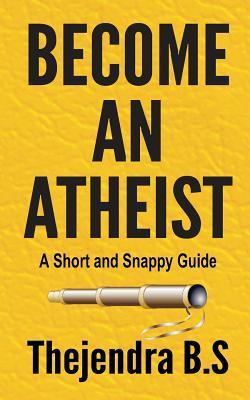 Become an Atheist - A Short and Snappy Guide Thejendra B.S.