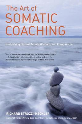 The Art of Somatic Coaching: Embodying Skillful Action, Wisdom, and Compassion Richard Strozzi-Heckler