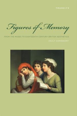 Figures of Memory: From the Muses to Eighteenth-Century British Aesthetics Zsolt Komaromy