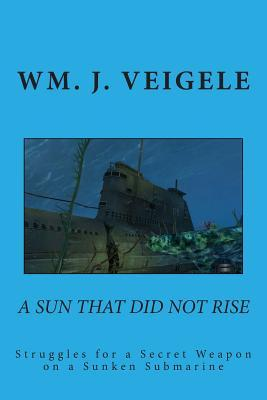 A Sun That Did Not Rise: Struggles for a Secret Weaponn on a Sunken Submarine  by  Dr Wm J Veigele