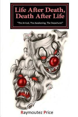 Life After Death, Death After Life: The Arrival, the Awakening, the Departure  by  Raymoutez Price