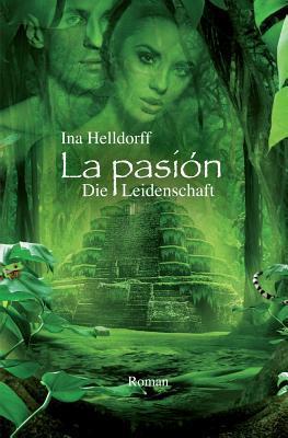 La Pasion - Die Leidenschaft: Liebe. Abenteuer. Lebensweisheit. Ina Helldorff