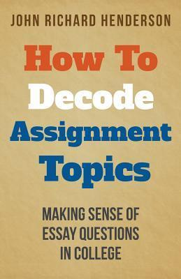 How to Decode Assignment Topics: Making Sense of Essay Questions in College  by  John Richard Henderson