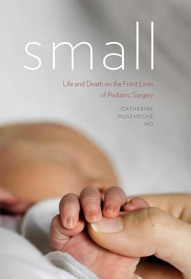Small: Life and Death on the Front Lines of Pediatric Surgery  by  Catherine Musemeche