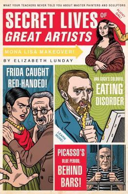 Secret Lives of Great Artists: What Your Teachers Never Told You about Master Painters and Sculptors  by  Elizabeth Lunday