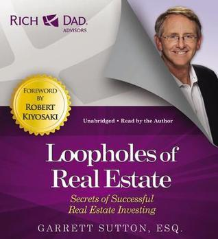 Rich Dad Advisors: Loopholes of Real Estate: Secrets of Successful Real Estate Investing  by  Garrett Sutton