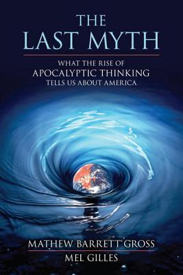 The Last Myth: What the Rise of Apocalyptic Thinking Tells Us About America  by  Matthew Barrett Gross