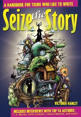 Seize the Story: A Handbook for Teens Who Like to Write: A Handbook for Teens Who Like to Write Victoria Hanley