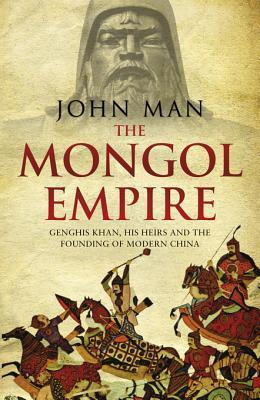 Mongol Empire: The Conquests of Genghis Khan and the Making of Modern China  by  John Man