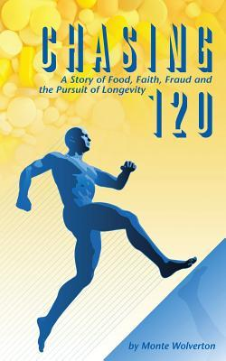 Chasing 120: A Story of Food, Faith, Fraud and the Pursuit of Longevity  by  Monte Wolverton