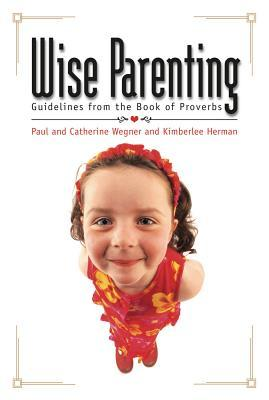 Wise Parenting: Guidelines from the Book of Proverbs Paul Wegner