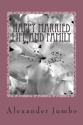 Happy Married Life and Family: 1. Peaceful Married Life. 2. Healthy Married Life. 3. Happy Married Life!  by  Alexander Jumbo