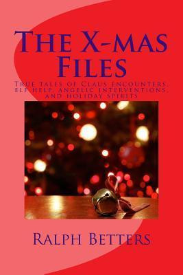 The X-Mas Files: True Tales of Claus Encounters, Elf Help, Angelic Interventions, and Holiday Spirits  by  Ralph M Betters