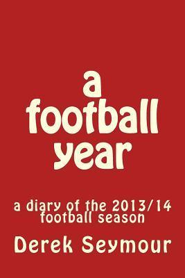 A Football Year: A Diary of the 2013/14 Football Season  by  MR Derek Seymour