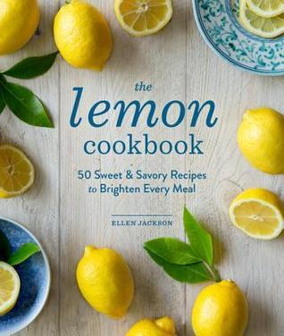 The Lemon Cookbook: 50 Sweet & Savory Recipes to Brighten Every Meal Ellen Jackson