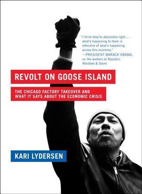 Revolt on Goose Island: The Chicago Factory Takeover and What It Says About the Economic Crisis  by  Kari Lydersen
