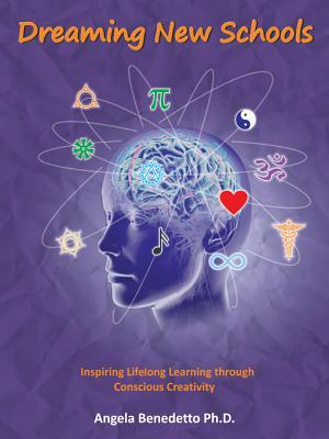 Dreaming New Schools: Inspiring Lifelong Learning Through Conscious Creativity  by  Angela Benedetto