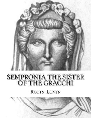 Sempronia the Sister of the Gracchi  by  Robin E. Levin