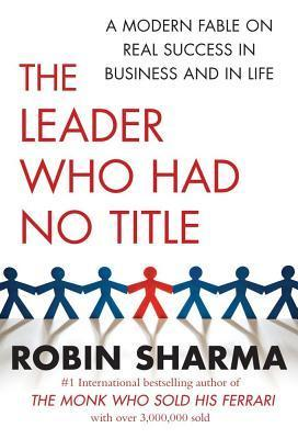 The Leader Who Had No Title: A Modern Fable On Real Success In Business And In Life Robin S. Sharma