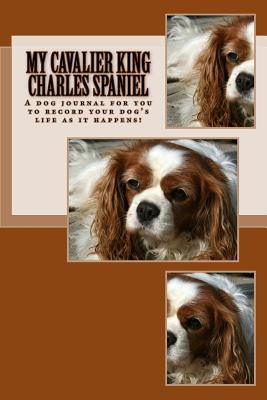 My Cavalier King Charles Spaniel: A Dog Journal for You to Record Your Dogs Life as It Happens!  by  Debbie Miller