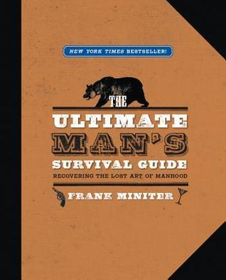 The Ultimate Mans Survival Guide: Recovering the Lost Art of Manhood Frank Miniter