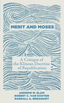 MERIT AND MOSES A critique of the Klinean  Doctrine of Republican  by  Andrew M. Elam, Robert C. Van Kooten, Randall A. Bergquist