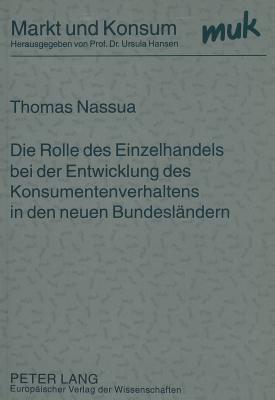 Die Rolle Des Einzelhandels Bei Der Entwicklung Des Konsumentenverhaltens in Den Neuen Bundeslaendern  by  Thomas Nassua