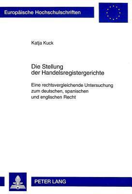Die Stellung Der Handelsregistergerichte: Eine Rechtsvergleichende Untersuchung Zum Deutschen, Spanischen Und Englischen Recht  by  Katja Kuck