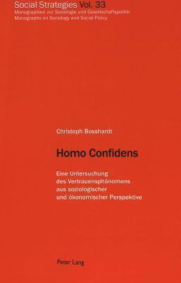 Homo Confidens: Eine Untersuchung Des Vertrauensphaenomens Aus Soziologischer Und Oekonomischer Perspektive Christoph Bosshardt