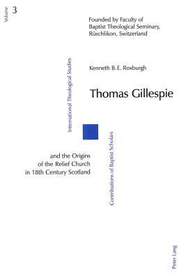 Thomas Gillespie And The Origins Of The Relief Church In 18th Century Scotland  by  Kenneth B.E. Roxburgh