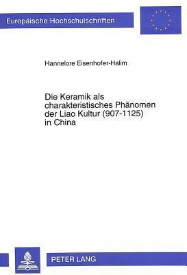 Die Keramik ALS Charakteristisches Phaenomen Der Liao Kultur (907-1125) in China: Formen- Und Materialsammlung Nach Chinesischen Fundberichten Hannelore Eisenhofer-Halim