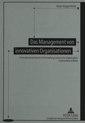 Das Management Von Innovativen Organisationen: Unternehmenserfolg Durch Verknuepfung Systemischer Eigenlogiken, Insbesondere in Kmus  by  Hans-Jürgen Aretz
