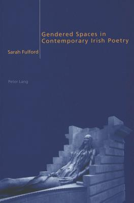 Gendered Spaces in Contemporary Irish Poetry  by  Sarah Fulford