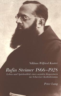 Rufin Steimer 1866-1928: Leben Und Spiritualitaet Eines Sozialen Kapuziners Im Schweizer Katholizismus Niklaus Wilfried Kuster
