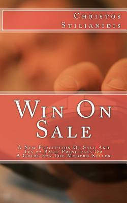 Win on Sale: A New Perception of Sale and Its 22 Basic Principles or a Guide for the Modern Seller Christos Stilianidis