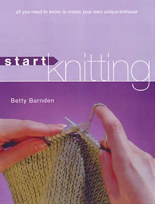 Start Knitting: All You Need To Know To Create Your Own Unique Knitwear  by  Betty Barnden