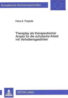 Theraplay ALS Therapeutischer Ansatz Fuer Die Schulische Arbeit Mit Verhaltensgestoerten: Theraplay Fuer Die Schulpraxis Hans A Poignee