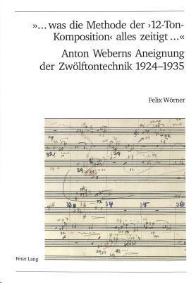 ... Was Die Methode Der 12-Ton-Komposition Alles Zeitigt ... Anton Weberns Aneignung Der Zwoelftontechnik 1924-1935  by  Felix Woerner