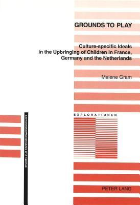 Grounds to Play: Culture-Specific Ideals in the Upbringing of Children in France, Germany and the Netherlands  by  Malene Gram
