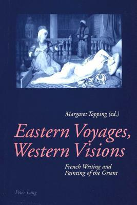 Eastern Voyages, Western Visions: French Writing And Painting Of The Orient  by  Margaret Topping