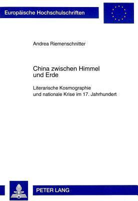 China Zwischen Himmel Und Erde: Literarische Kosmographie Und Nationale Krise Im 17. Jahrhundert Andrea Riemenschnitter