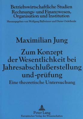 Zum Konzept Der Wesentlichkeit Bei Jahresabschlusserstellung Und -Pruefung: Eine Theoretische Untersuchung Maximilian Jung