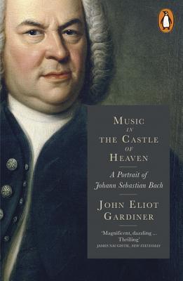 Music in the Castle of Heaven: A Portrait of Johann Sebastian Bach John Eliot Gardiner