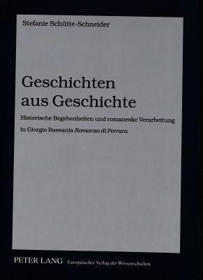 Geschichten Aus Geschichte: Historische Begebenheiten Und Romaneske Verarbeitung in Giorgio Bassanis Romanzo Di Ferrara  by  Stefanie Schütte-Schneider