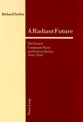A Radiant Future: The French Communist Party And Eastern Europe, 1944 1956 Richard Sacker