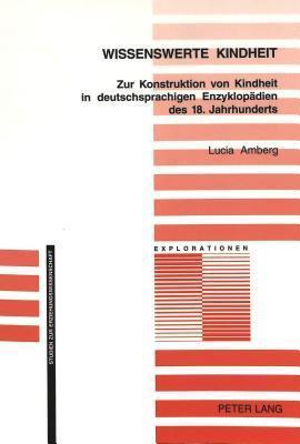 Wissenswerte Kindheit: zur Konstruktion von Kindheit in deutschsprachigen Enzyklopädien des 18. Jahrhunderts  by  Lucia Amberg