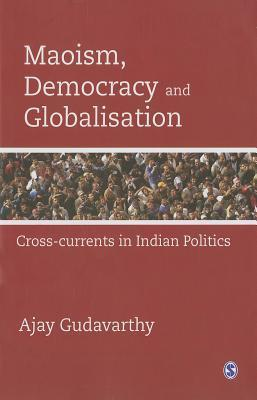 Maoism, Democracy and Globalisation: Cross-Currents in Indian Politics  by  Ajay Gudavarthy