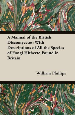 A Manual of the British Discomycetes: With Descriptions of All the Species of Fungi Hitherto Found in Britain William Phillips