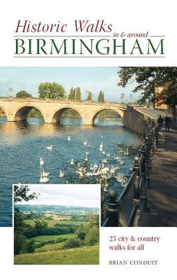 Historic Walks in and Around Birmingham: 25 City and Country Walks for All Brian Conduit