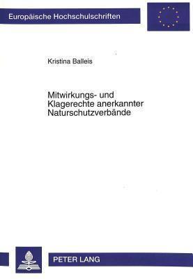 Mitwirkungs- Und Klagerechte Anerkannter Naturschutzverbaende: Zugleich Eine Vergleichende Untersuchung Der Regelungen in Den Landesnaturschutzgesetzen  by  Kristina Balleis